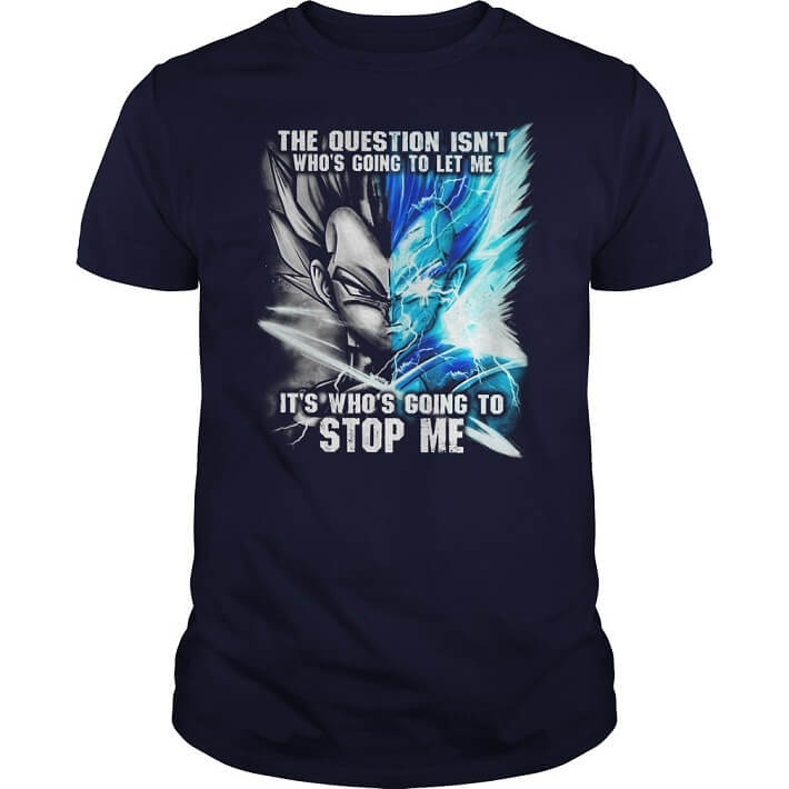 Vegeta The question isn't who's going to let me it's who's going to stop me for women shirt men