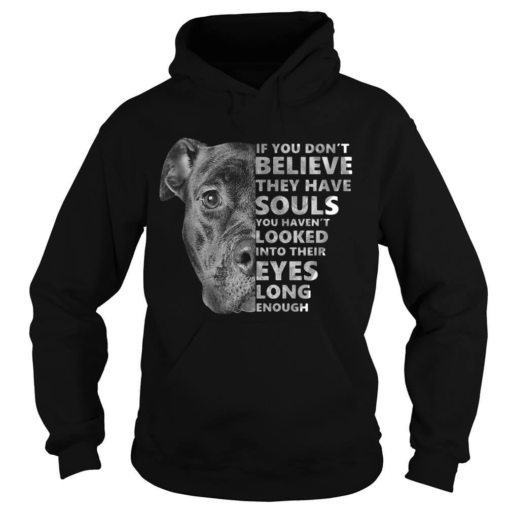 If You Don't Believe They Have Souls You Haven't Looked Into Their Eyes tee hooies