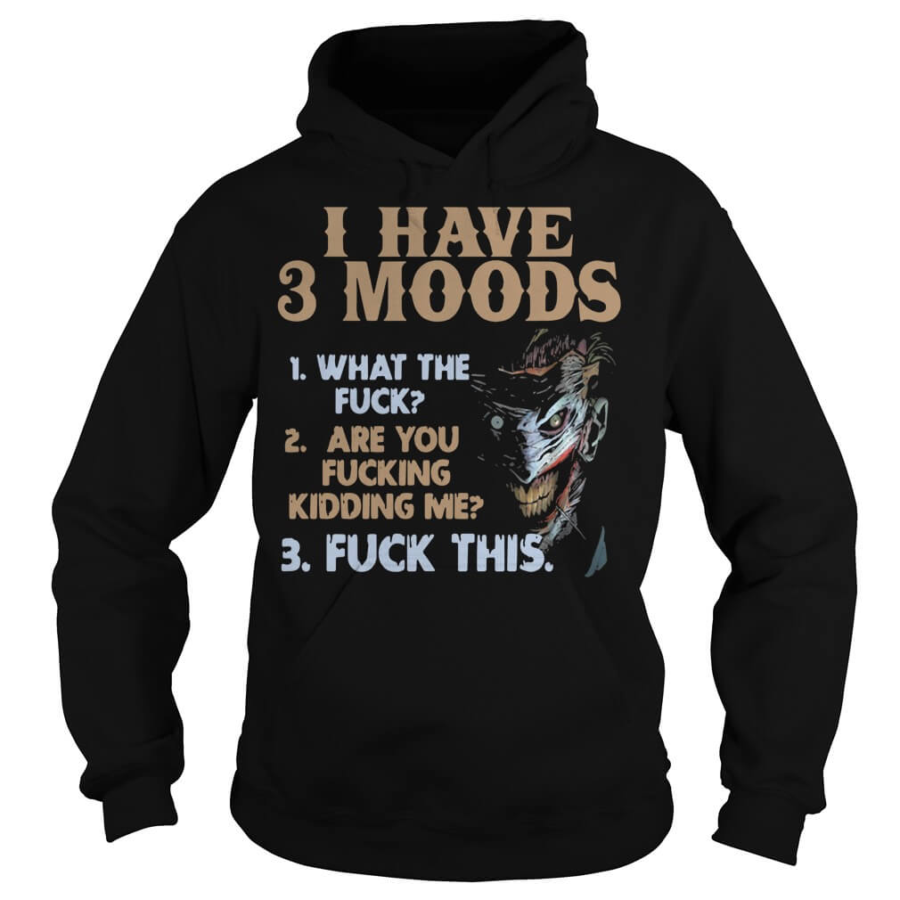 I Have 3 Moods What The Fuck Are You Fucking Kidding Me hoodie