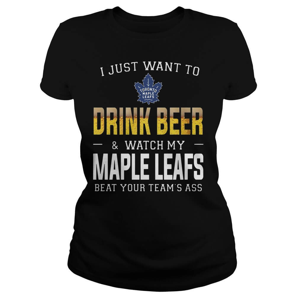 I just want to drink beer watch my maple leafs beat your team's ass shirt for girl