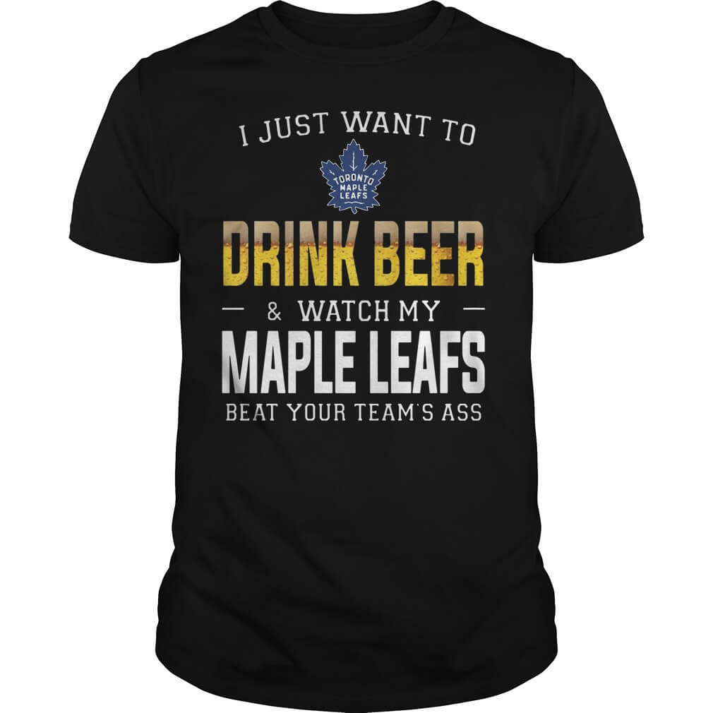 I just want to drink beer watch my maple leafs beat your team's ass