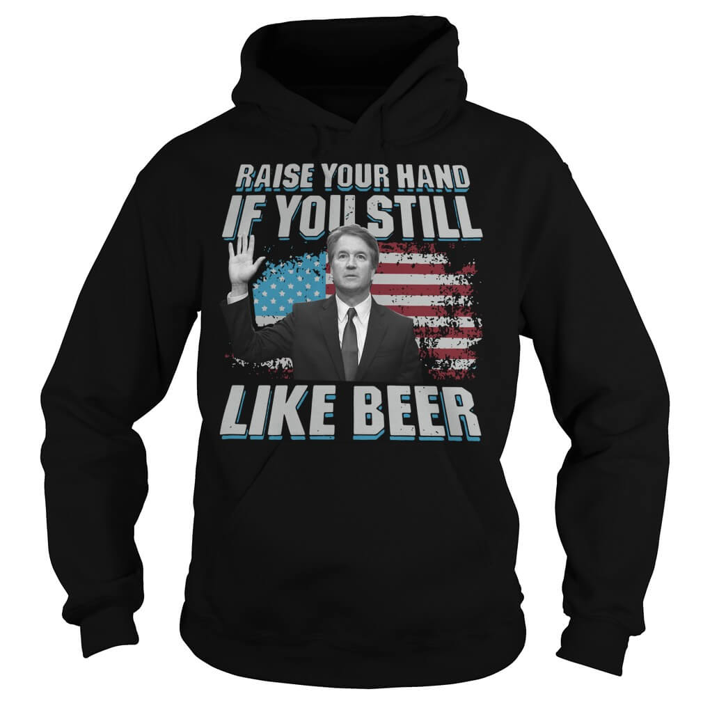 Brett Kavanaugh Raise your hand if you still like beer men
