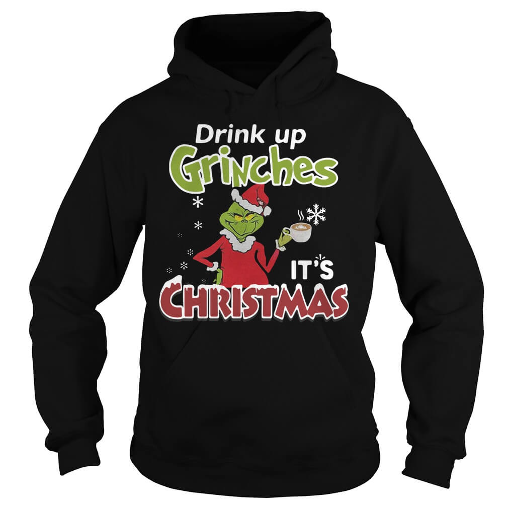 Drink Up Grinches It's Christmas hoodie shirt