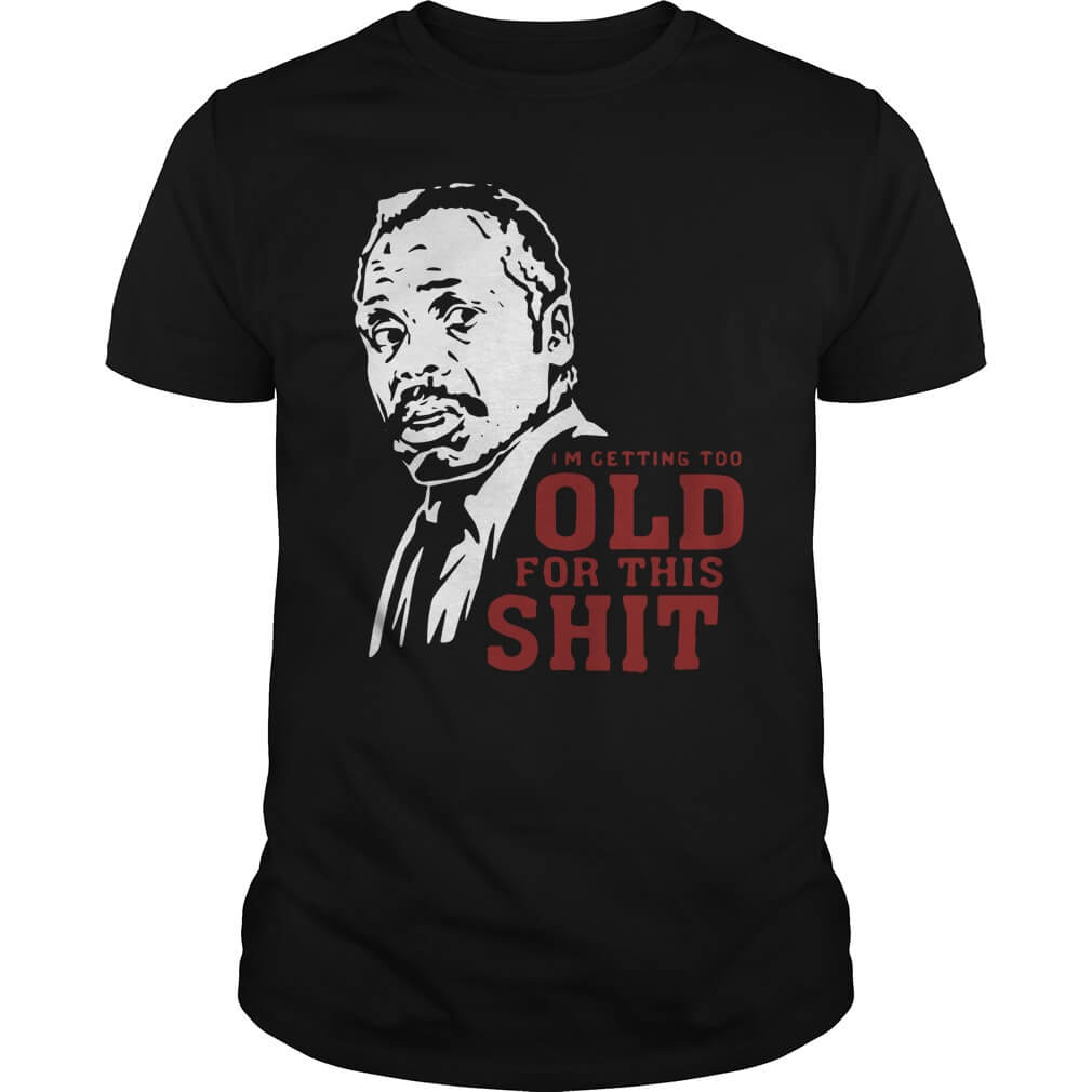 Roger Murtaugh I'm Too Old For This Shit T-shirt